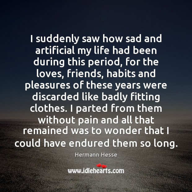 I suddenly saw how sad and artificial my life had been during Hermann Hesse Picture Quote
