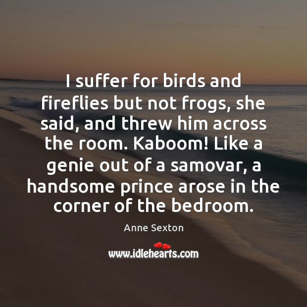 I suffer for birds and fireflies but not frogs, she said, and Image