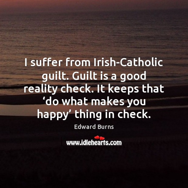 I suffer from Irish-Catholic guilt. Guilt is a good reality check. It Edward Burns Picture Quote