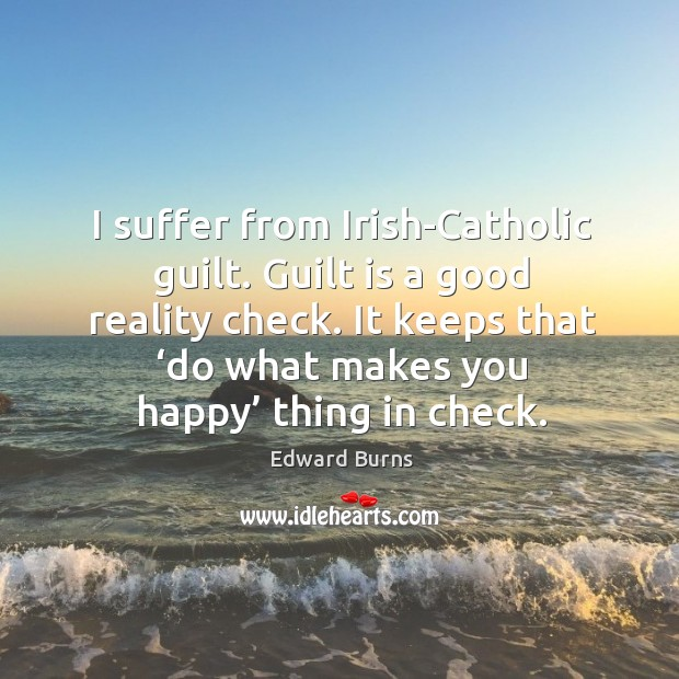 Image, I suffer from irish-catholic guilt. Guilt is a good reality check.