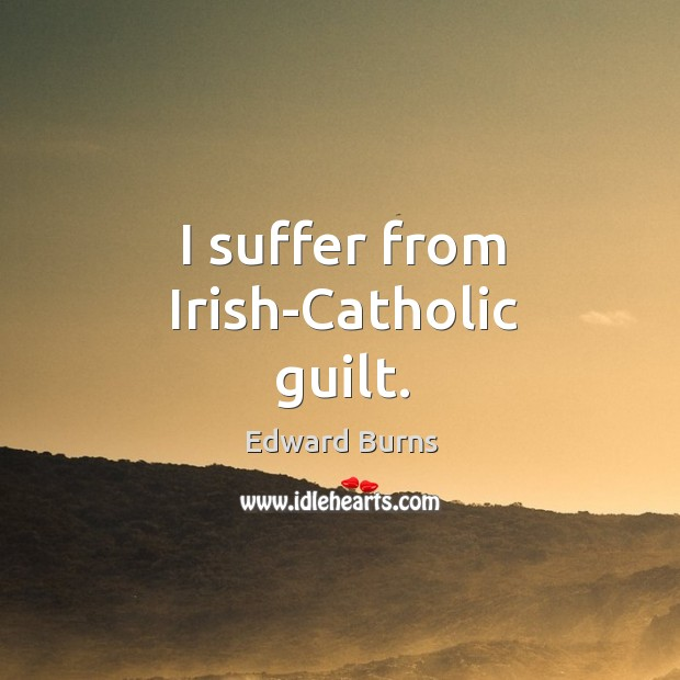 I suffer from irish-catholic guilt. Edward Burns Picture Quote