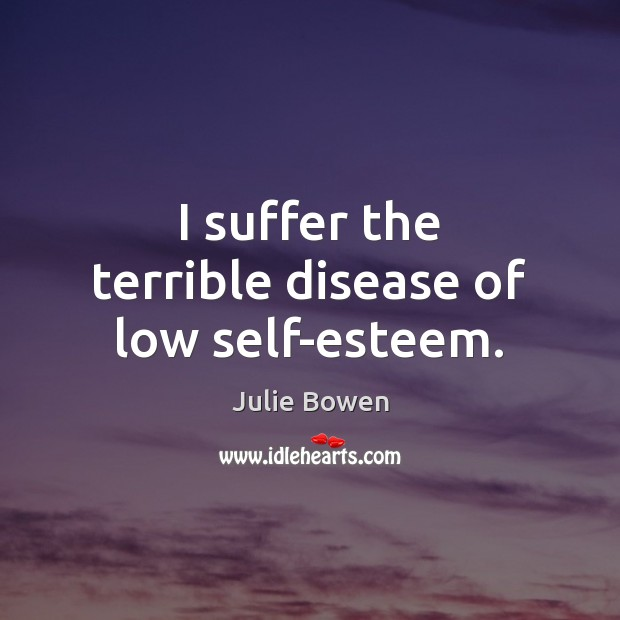 I suffer the terrible disease of low self-esteem. Julie Bowen Picture Quote