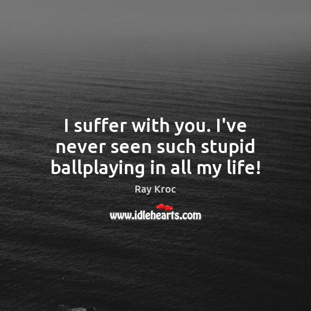 I suffer with you. I've never seen such stupid ballplaying in all my life! Ray Kroc Picture Quote