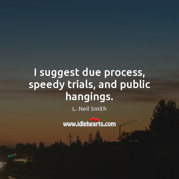 I suggest due process, speedy trials, and public hangings. Image