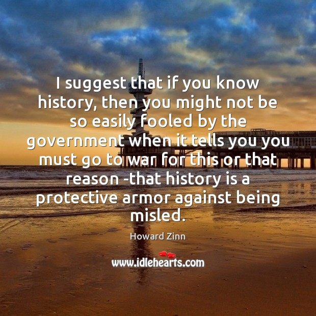 I suggest that if you know history, then you might not be Howard Zinn Picture Quote