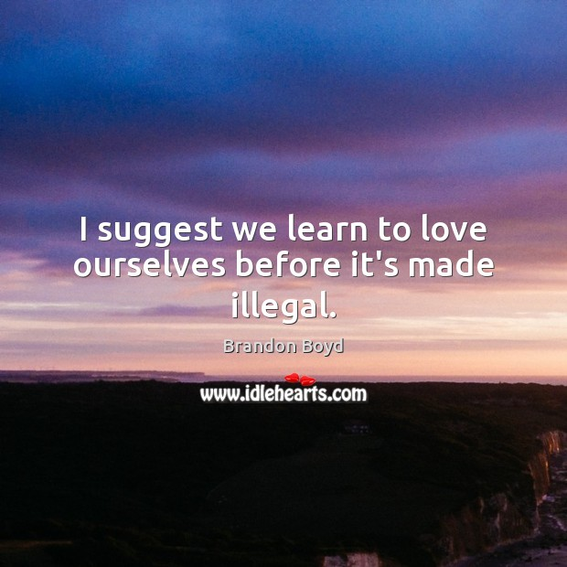 I suggest we learn to love ourselves before it's made illegal. Image