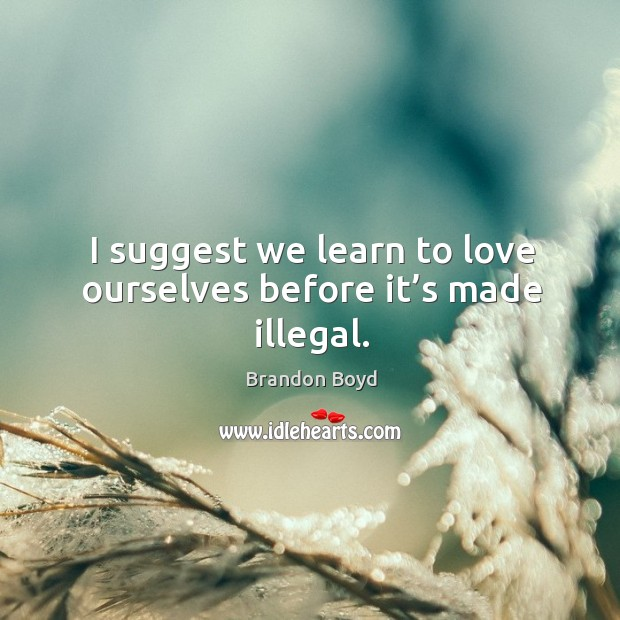 I suggest we learn to love ourselves before it's made illegal. Brandon Boyd Picture Quote