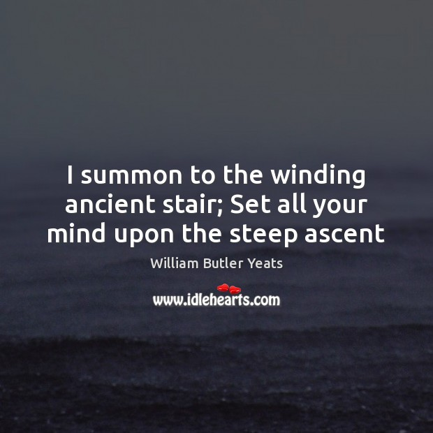 I summon to the winding ancient stair; Set all your mind upon the steep ascent Image