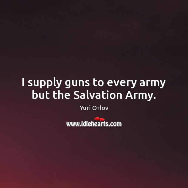 I supply guns to every army but the Salvation Army. Image