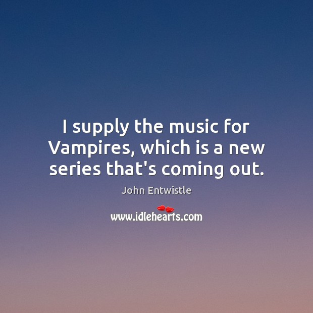Image, I supply the music for Vampires, which is a new series that's coming out.