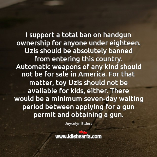 I support a total ban on handgun ownership for anyone under eighteen. Joycelyn Elders Picture Quote