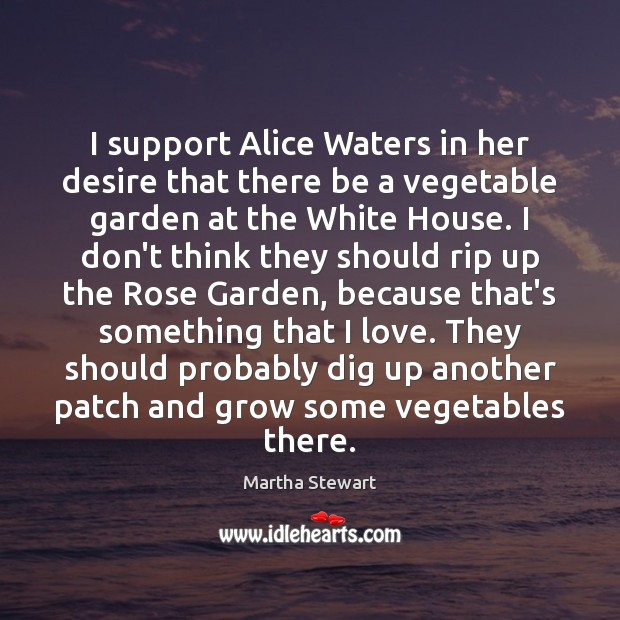 I support Alice Waters in her desire that there be a vegetable Martha Stewart Picture Quote
