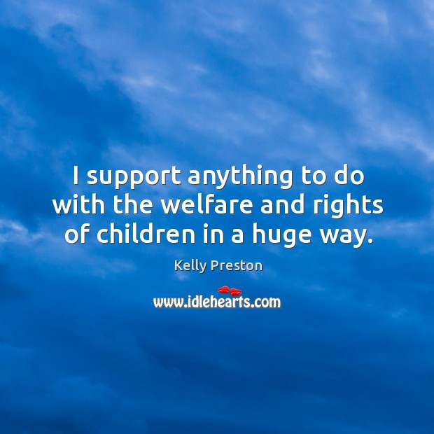 I support anything to do with the welfare and rights of children in a huge way. Image