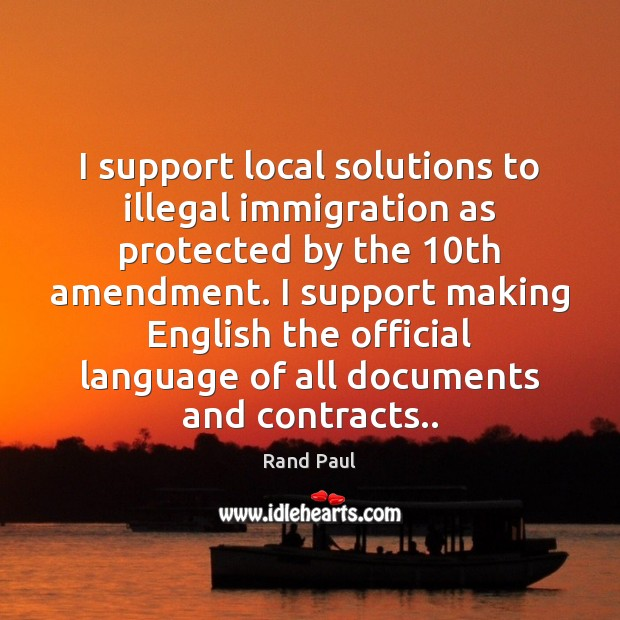 I support local solutions to illegal immigration as protected by the 10th Rand Paul Picture Quote