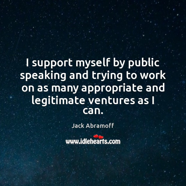 I support myself by public speaking and trying to work on as Image