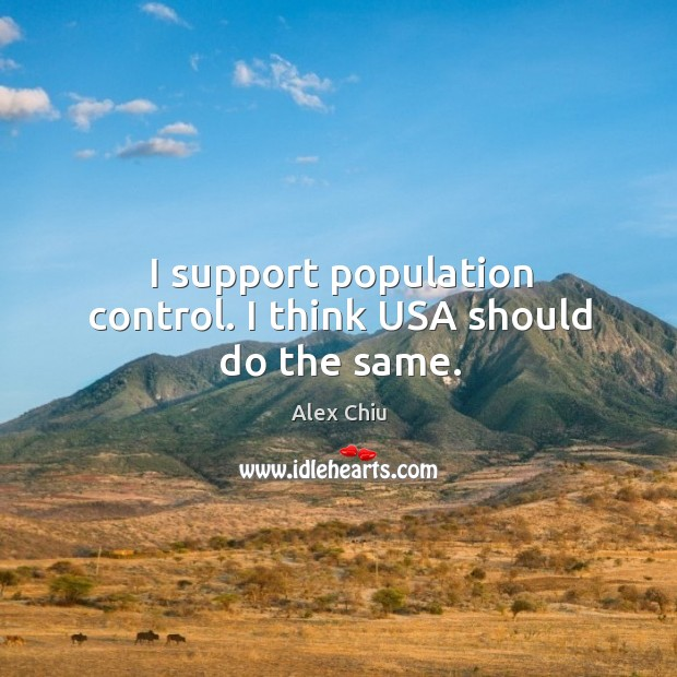 I support population control. I think usa should do the same. Population Control Quotes Image