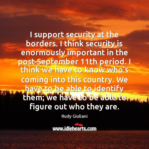 I support security at the borders. I think security is enormously important Rudy Giuliani Picture Quote