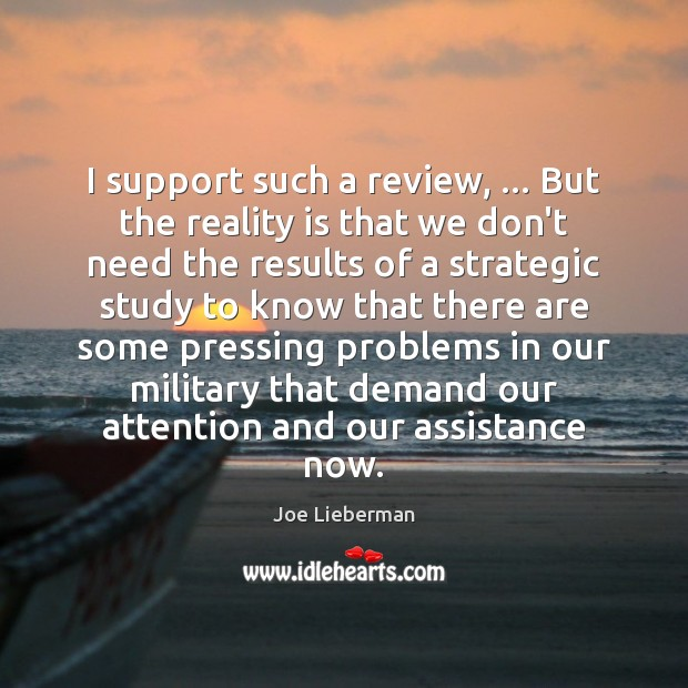 I support such a review, … But the reality is that we don't Joe Lieberman Picture Quote