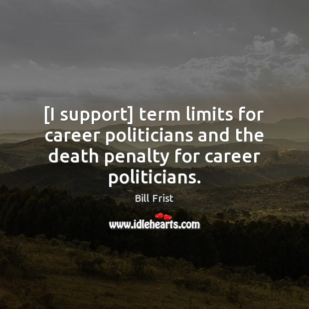 [I support] term limits for career politicians and the death penalty for Image