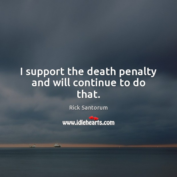 I support the death penalty and will continue to do that. Rick Santorum Picture Quote
