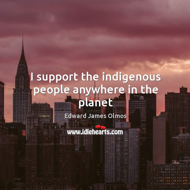 I support the indigenous people anywhere in the planet Image