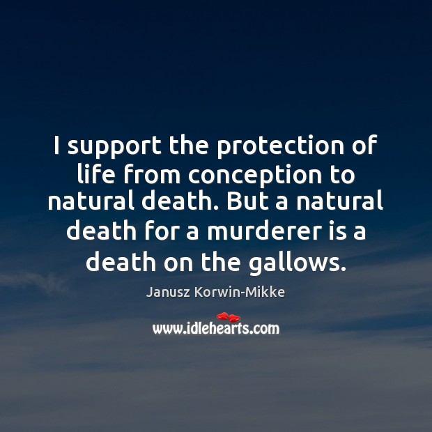 I support the protection of life from conception to natural death. But Janusz Korwin-Mikke Picture Quote