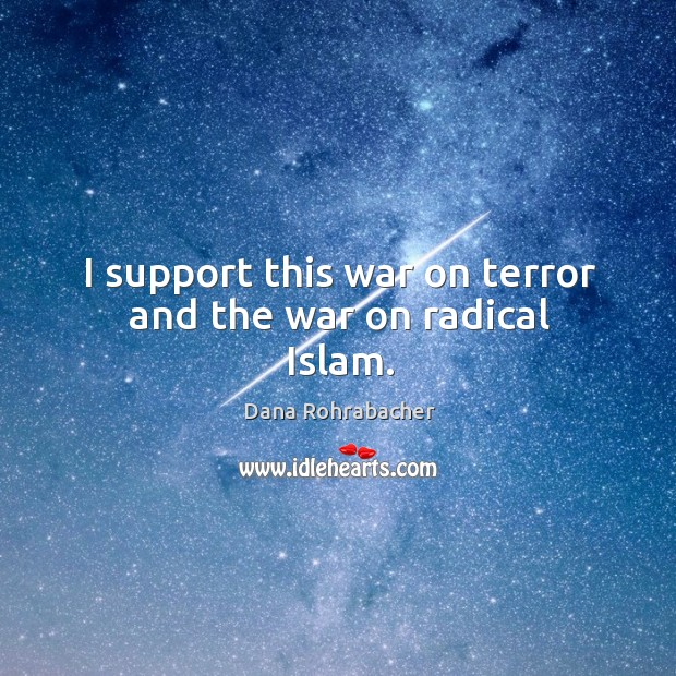 I support this war on terror and the war on radical islam. Dana Rohrabacher Picture Quote