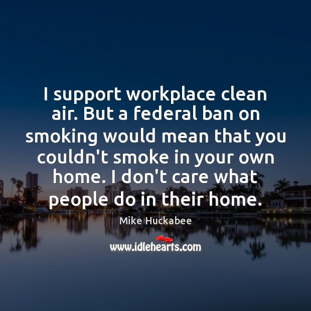 I support workplace clean air. But a federal ban on smoking would I Don't Care Quotes Image