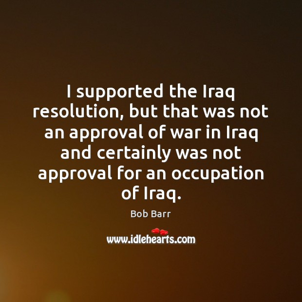 I supported the Iraq resolution, but that was not an approval of Bob Barr Picture Quote