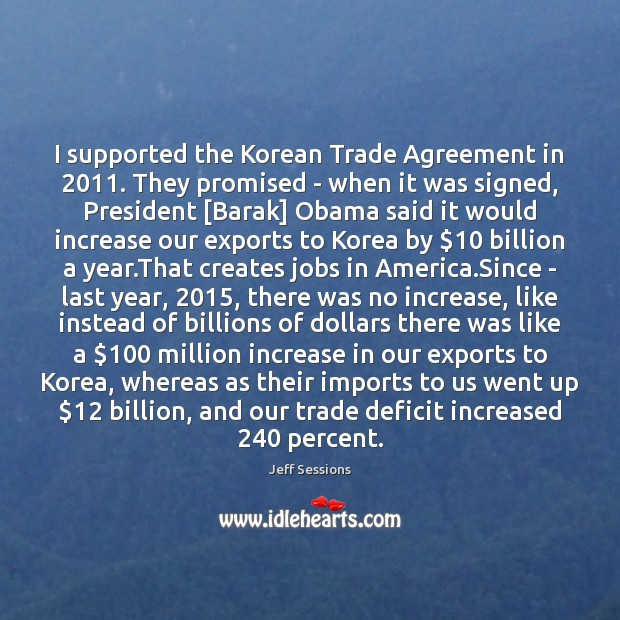 I supported the Korean Trade Agreement in 2011. They promised – when it Jeff Sessions Picture Quote