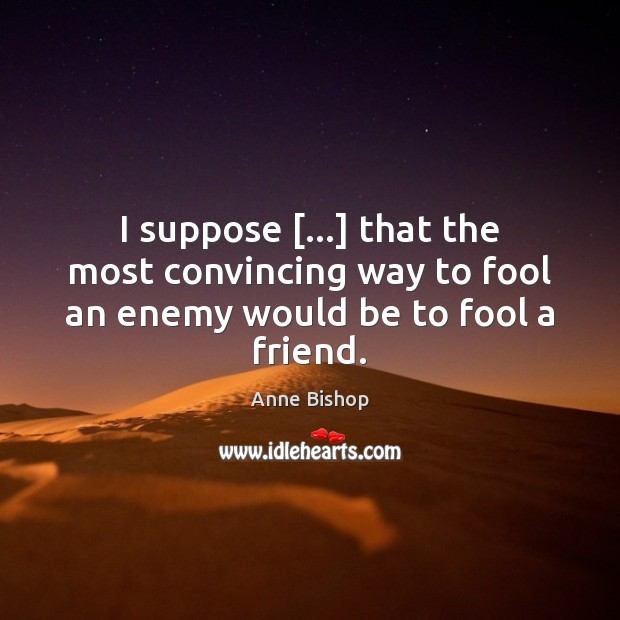 I suppose […] that the most convincing way to fool an enemy would be to fool a friend. Enemy Quotes Image
