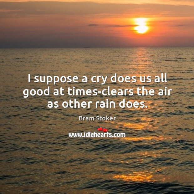 I suppose a cry does us all good at times-clears the air as other rain does. Image
