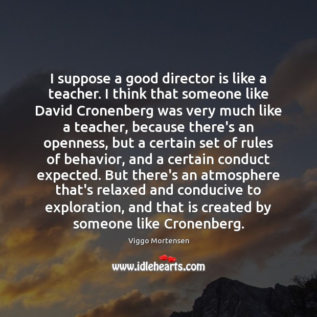 I suppose a good director is like a teacher. I think that Viggo Mortensen Picture Quote