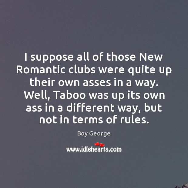 I suppose all of those New Romantic clubs were quite up their Boy George Picture Quote