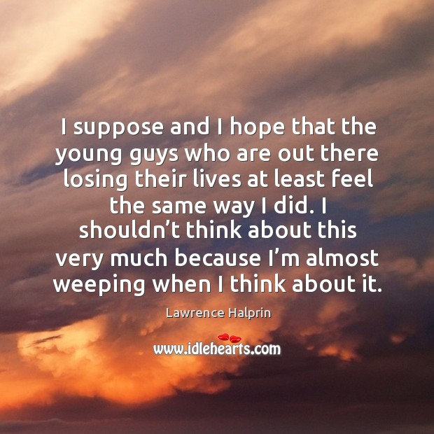 I suppose and I hope that the young guys who are out there losing their lives at least feel the same way I did. Lawrence Halprin Picture Quote