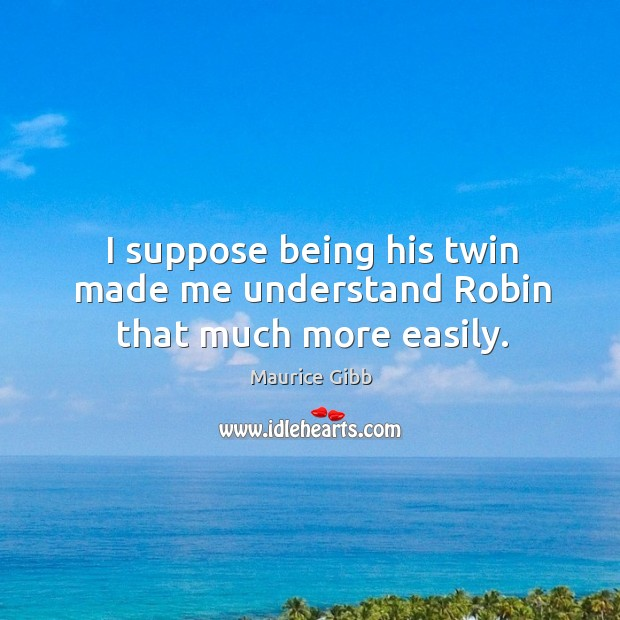 I suppose being his twin made me understand robin that much more easily. Maurice Gibb Picture Quote