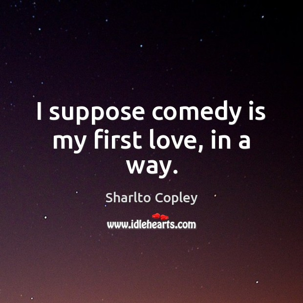 I suppose comedy is my first love, in a way. Image