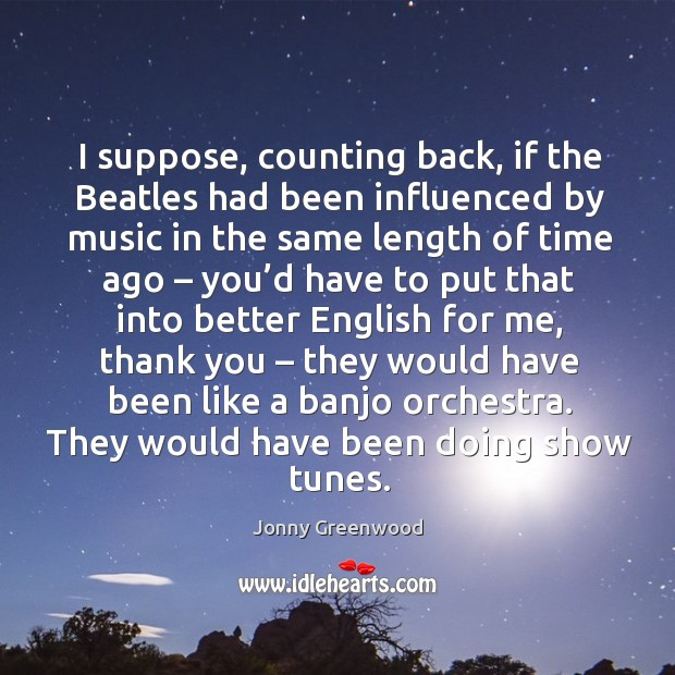 I suppose, counting back, if the beatles had been influenced by music in the same Jonny Greenwood Picture Quote
