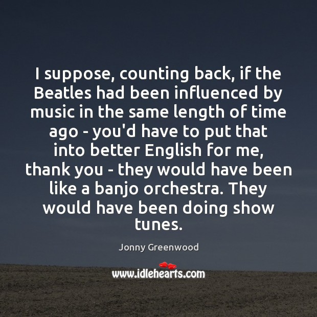 I suppose, counting back, if the Beatles had been influenced by music Jonny Greenwood Picture Quote
