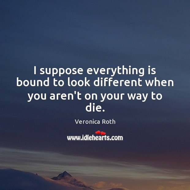 I suppose everything is bound to look different when you aren't on your way to die. Veronica Roth Picture Quote