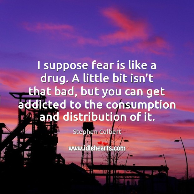 I suppose fear is like a drug. A little bit isn't that Stephen Colbert Picture Quote