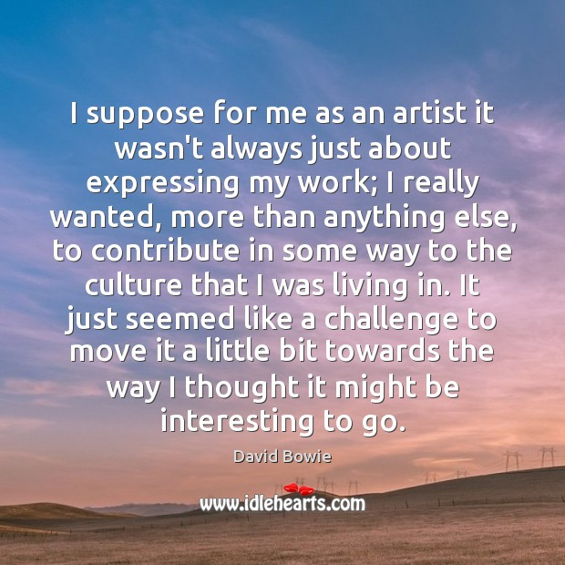I suppose for me as an artist it wasn't always just about David Bowie Picture Quote