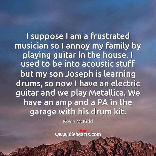 I suppose I am a frustrated musician so I annoy my family Image