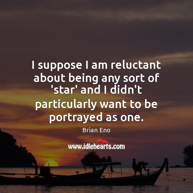 I suppose I am reluctant about being any sort of 'star' and Image