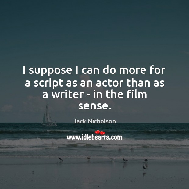 I suppose I can do more for a script as an actor than as a writer – in the film sense. Jack Nicholson Picture Quote