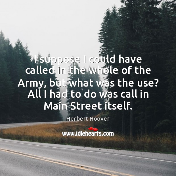 I suppose I could have called in the whole of the Army, Herbert Hoover Picture Quote