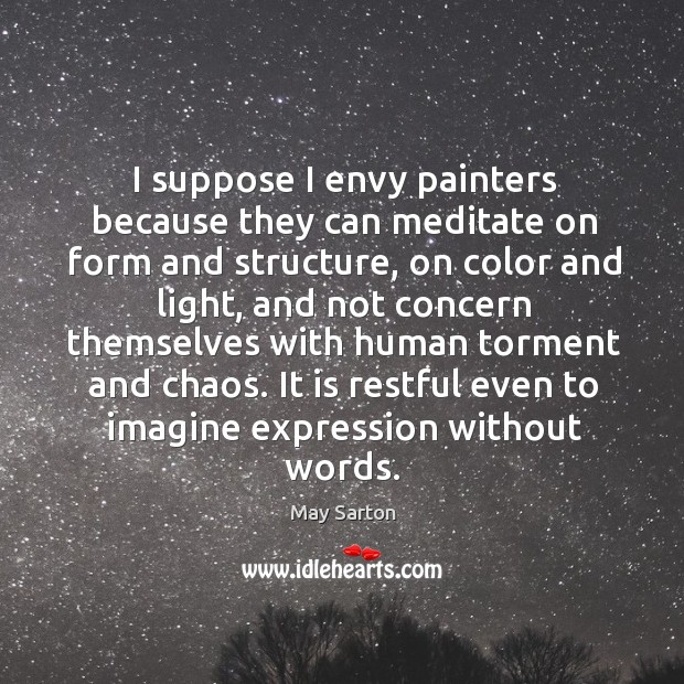 I suppose I envy painters because they can meditate on form and Image
