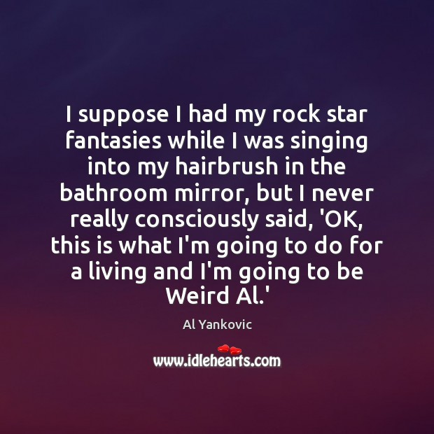 I suppose I had my rock star fantasies while I was singing Al Yankovic Picture Quote