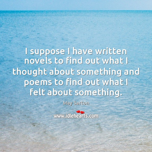 I suppose I have written novels to find out what I thought May Sarton Picture Quote