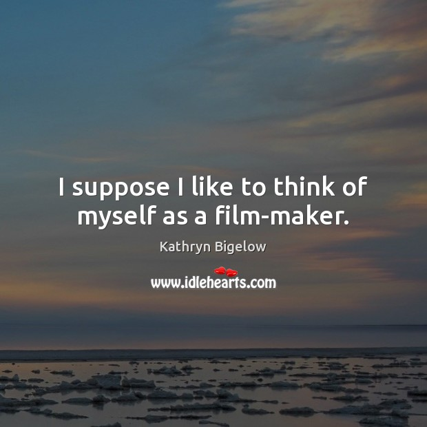 I suppose I like to think of myself as a film-maker. Image